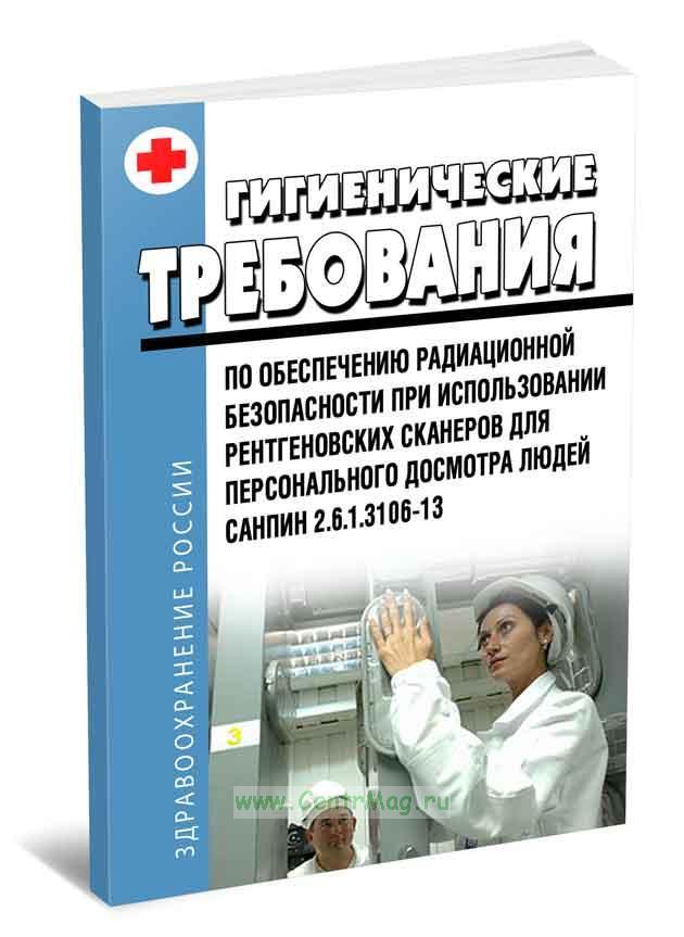 СанПиН 2.6.1.3106-13 Гигиенические требования по обеспечению радиационной безопасности при использовании рентгеновских сканеров для персонального досмотра людей 2019 год. Последняя редакция