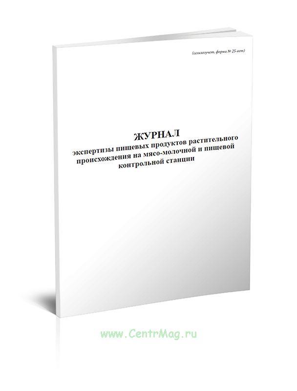 Журнал экспертизы пищевых продуктов растительного происхождения на мясо-молочной и пищевой контрольной станции, форма № 25-вет.