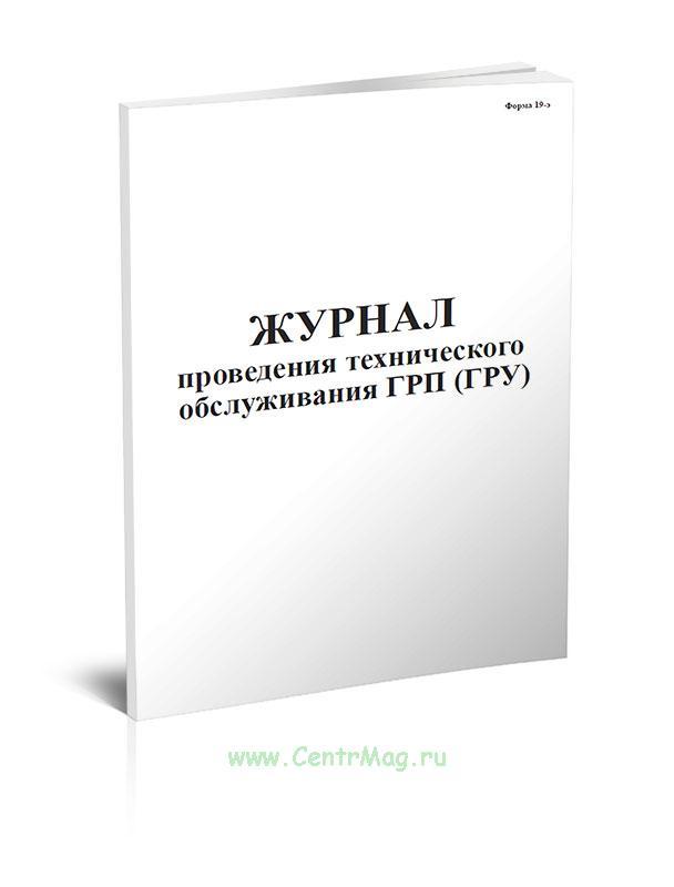 Журнал проведения технического обслуживания ГРП (ГРУ) Форма 19-э