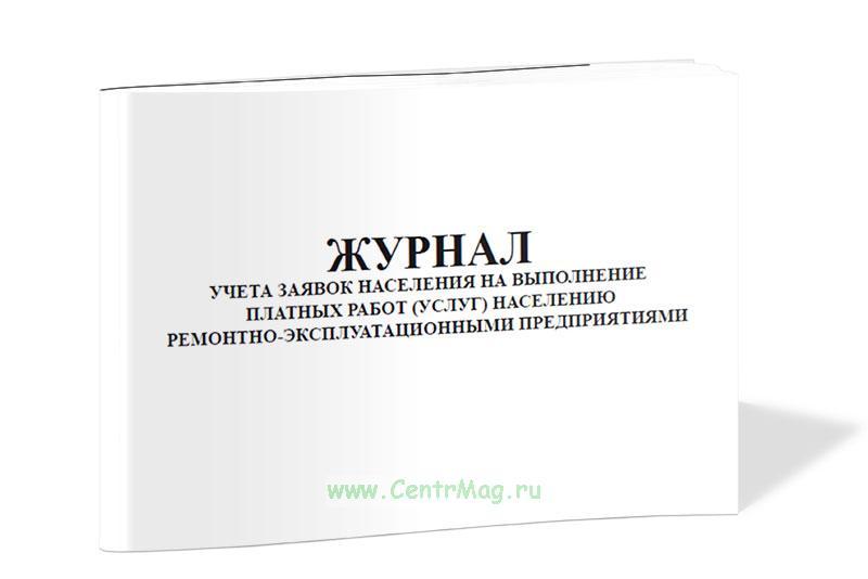 Журнал учета заявок населения на выполнение платных работ (услуг) населению ремонтно-эксплуатационными предприятиями.