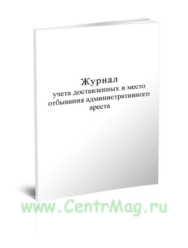 Журнал учета доставленных в место отбывания административного ареста