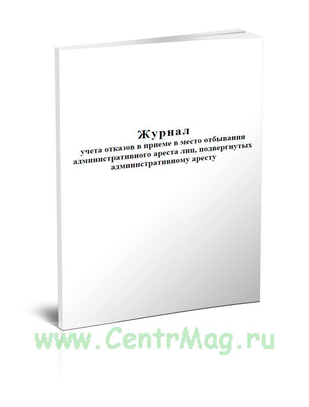 Журнал учета отказов в приеме в место отбывания административного ареста лиц, подвергнутых административному аресту