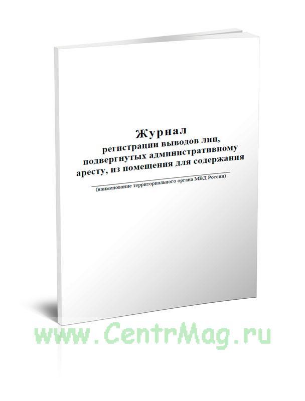 Журнал регистрации выводов лиц, подвергнутых административному аресту, из помещения для содержания