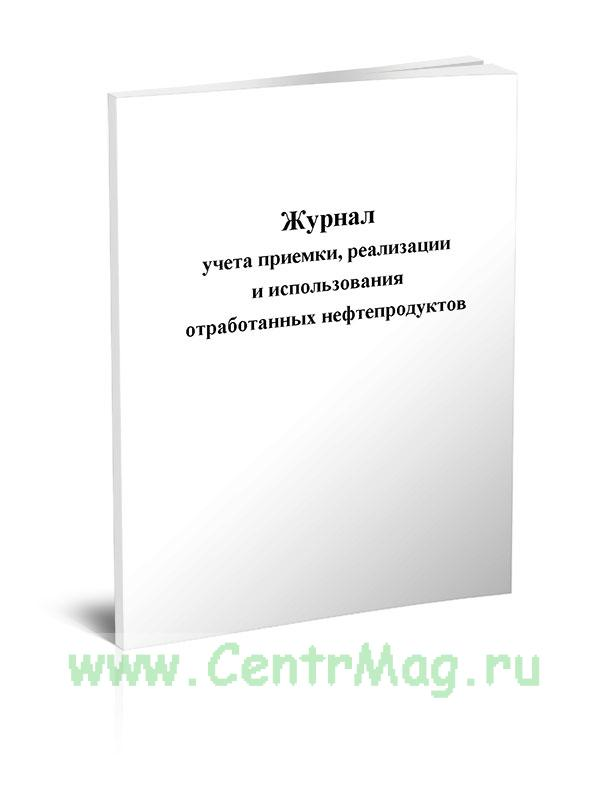 Журнал учета приемки, реализации и использования отработанных нефтепродуктов (Приложение 19)