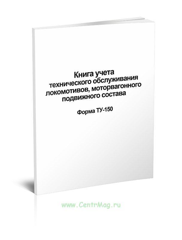 Книга учета технического обслуживания локомотивов, моторвагонного подвижного состава Форма ТУ-150