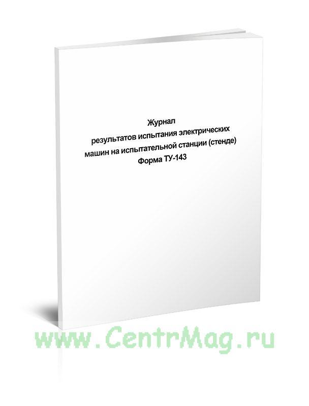 Журнал результатов испытания электрических машин на испытательной станции (стенде) Форма ТУ-143