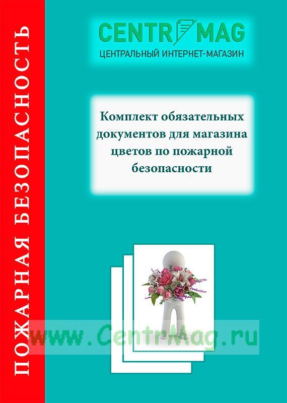 Комплект обязательных документов для магазина цветов по пожарной безопасности 2019 год. Последняя редакция