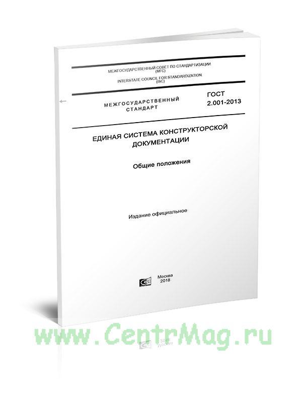 ГОСТ 2.001-2013 Единая система конструкторской документации (ЕСКД). Общие положения 2019 год. Последняя редакция