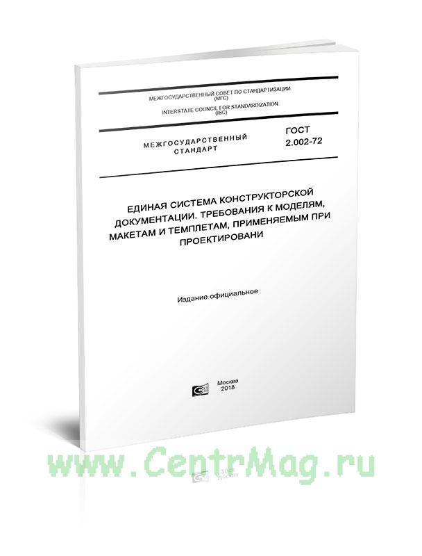 ГОСТ 2.002-72 Единая система конструкторской документации. Требования к моделям, макетам и темплетам, применяемым при проектировани 2019 год. Последняя редакция