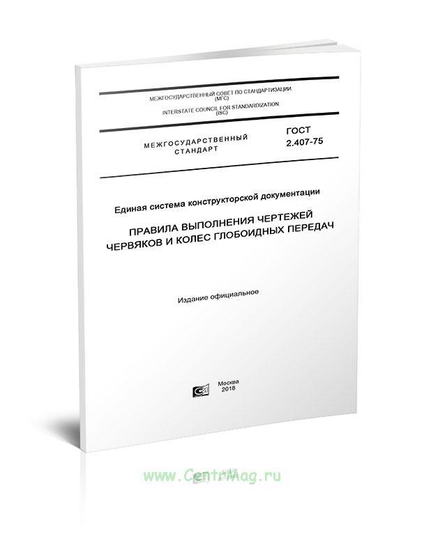 ГОСТ 2.407-75 Единая система конструкторской документации. Правила выполнения чертежей червяков и колес глобоидных передач 2019 год. Последняя редакция