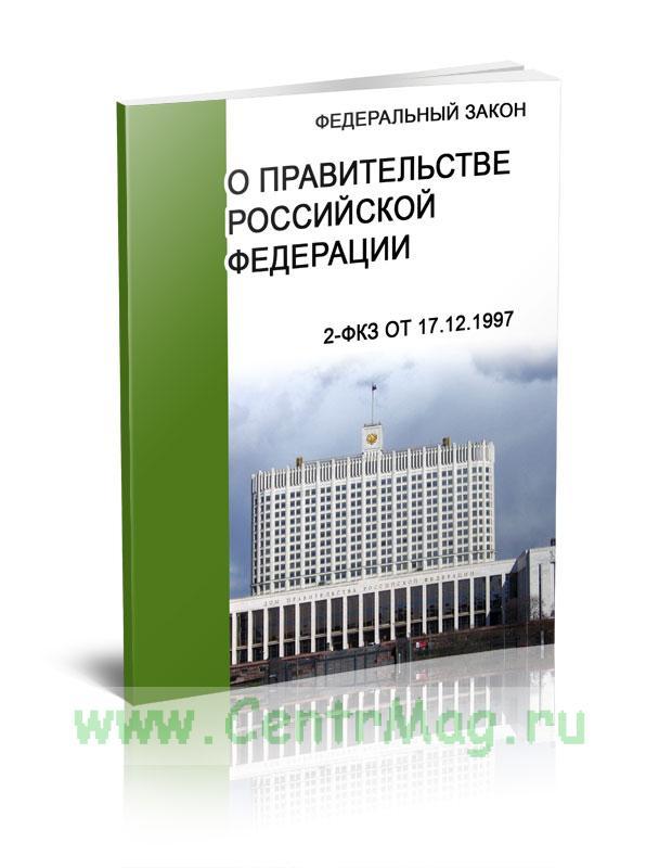 О Правительстве Российской Федерации Федеральный закон 2-ФКЗ от 17.12.1997 2019 год. Последняя редакция