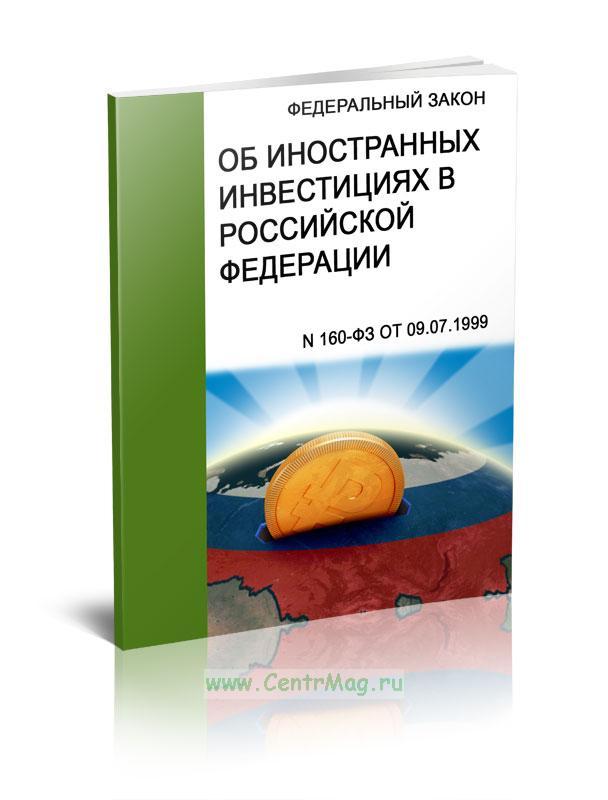 Об иностранных инвестициях в РФ. Федеральный закон N 160-ФЗ от 09.07.1999 2019 год. Последняя редакция