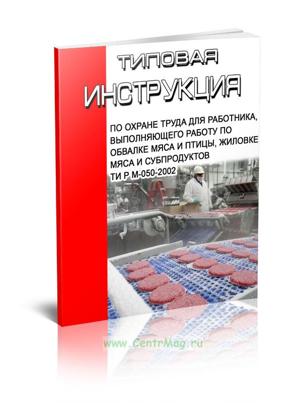 Типовая инструкция по охране труда для работника, выполняющего работу по обвалке мяса и птицы, жиловке мяса и субпродуктов ТИ Р М-050-2002