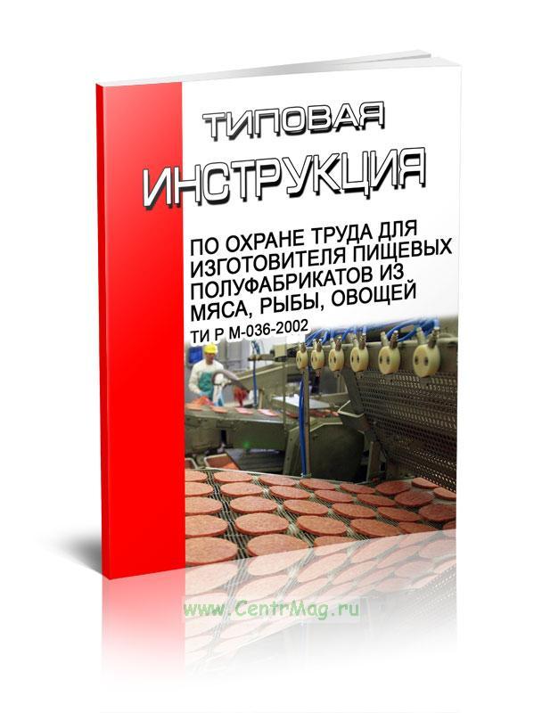 Типовая инструкция по охране труда для изготовителя пищевых полуфабрикатов из мяса, рыбы, овощей ТИ Р М-036-2002