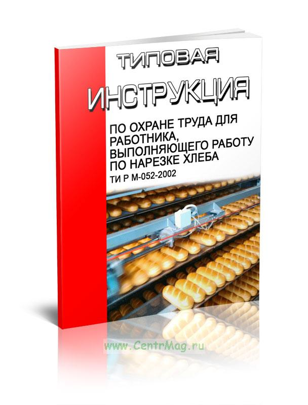 Типовая инструкция по охране труда для работника, выполняющего работу по нарезке хлеба ТИ Р М-052-2002