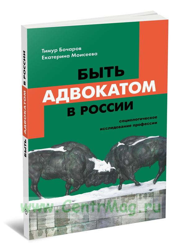 Быть адвокатом в России: социологическое исследование профессии (2-е издание, исправленное)