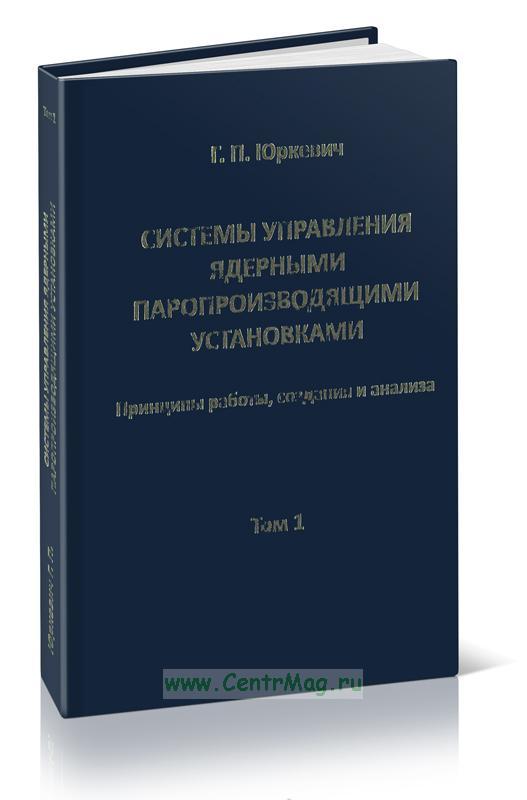 Системы управления ядерными паропроизводящими установками. Приниципы работы, создания и анализа. В 2-х томах. Том 1
