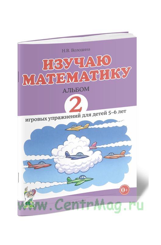 Изучаю математику. Альбом 2 игровых упражнений для детей 5-6 лет