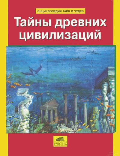 Тайны древних цивилизаций. Энциклопедия тайн и чудес