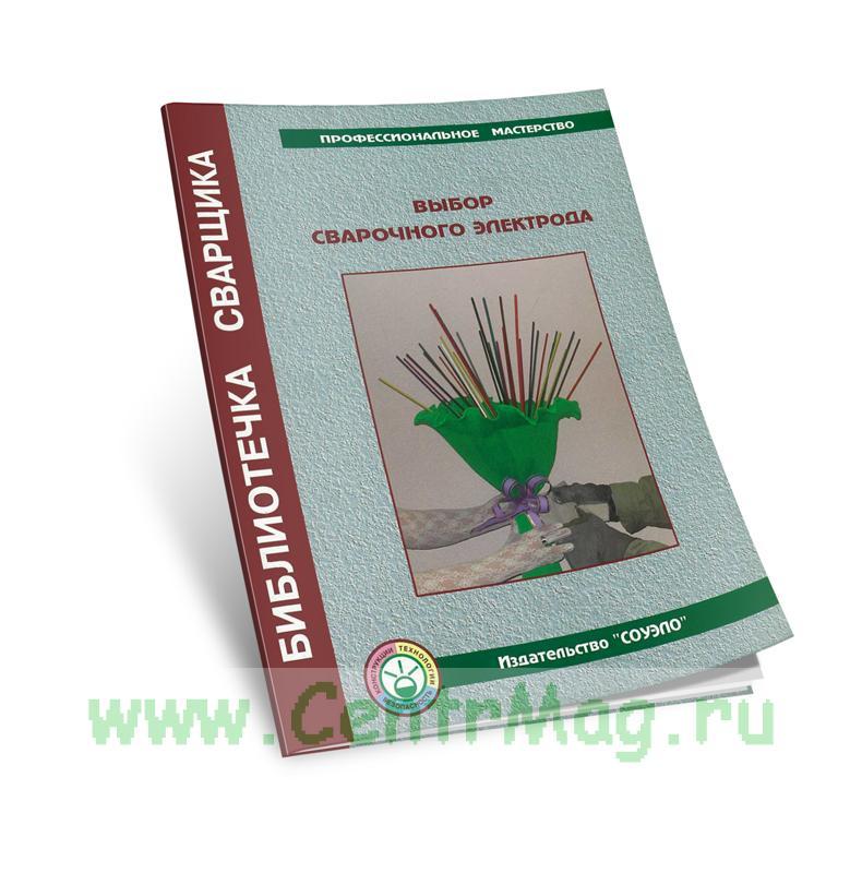 Выбор сварочного электрода. Учебно-справочное пособие (издание 2-е, исправленное и дополненное)