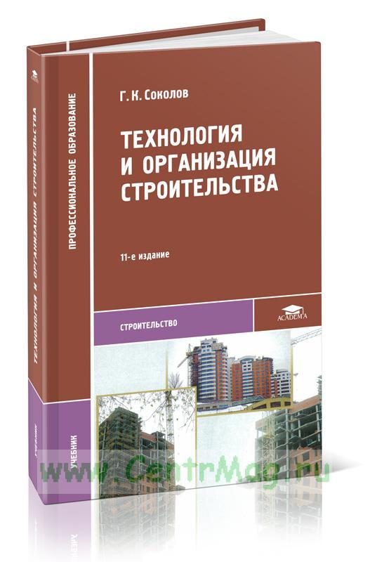 Технология и организация строительства: учебник для студ. учреждений сред. проф. образования. 11-е изд., стер.
