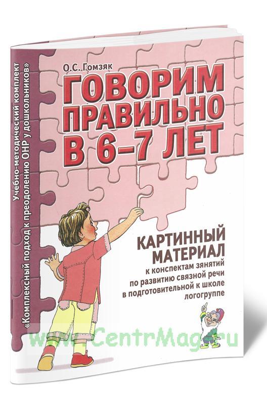 Говорим правильно в 6-7 лет. Картинный материал к конспектам занятий по развитию связной речи в подготовительной к школе логогруппе