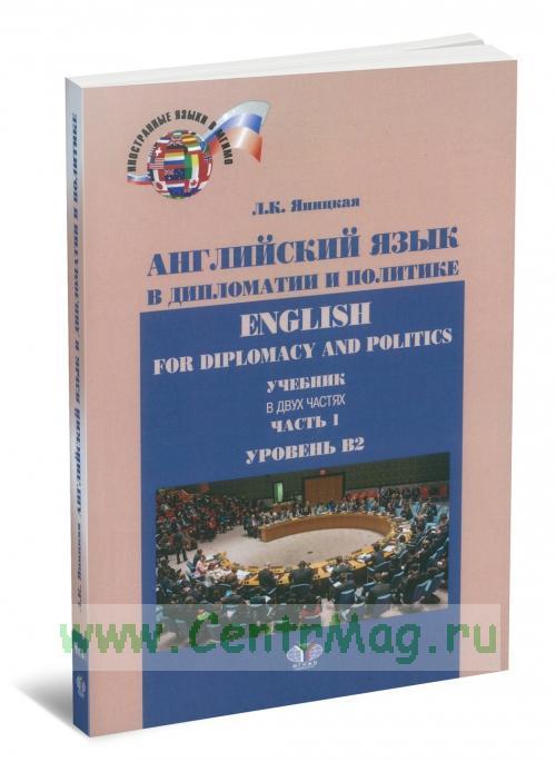 Английский язык в дипломатии и политике. Ehglish for Diplomacy and Politics: учебник в 2 ч. Ч 1. Уровень В2 (3-е издание, исправленное и дополненное)