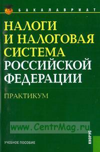 Налоги и налоговая система Российской Федерации: Практикум: учебное пособие