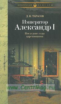 Император Александр I. Последние годы царствования, болезнь, кончина и погребение. По личным воспоминаниям лейб-хирурга