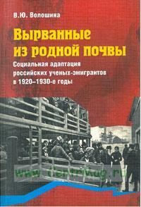Вырванные из родной почвы. Социальная адаптация российских ученых-эмигрантов в 1920-1930 годы