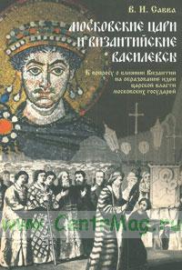 Московские цари и византийские василевсы: К вопросу о влиянии Византии на образование идеи царской власти московских государей