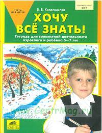 Хочу все знать! Тетрадь для совместной деятельности взрослого и ребенка 5-7 лет.