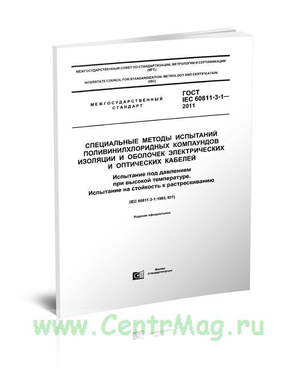 ГОСТ IEC 60811-3-1-2011 Специальные методы испытаний поливинилхлоридных компаундов изоляции и оболочек электрических и оптических кабелей. Испытание под давлением при высокой температуре. Испытание на стойкость к растрескиванию 2019 год. Последняя редакция