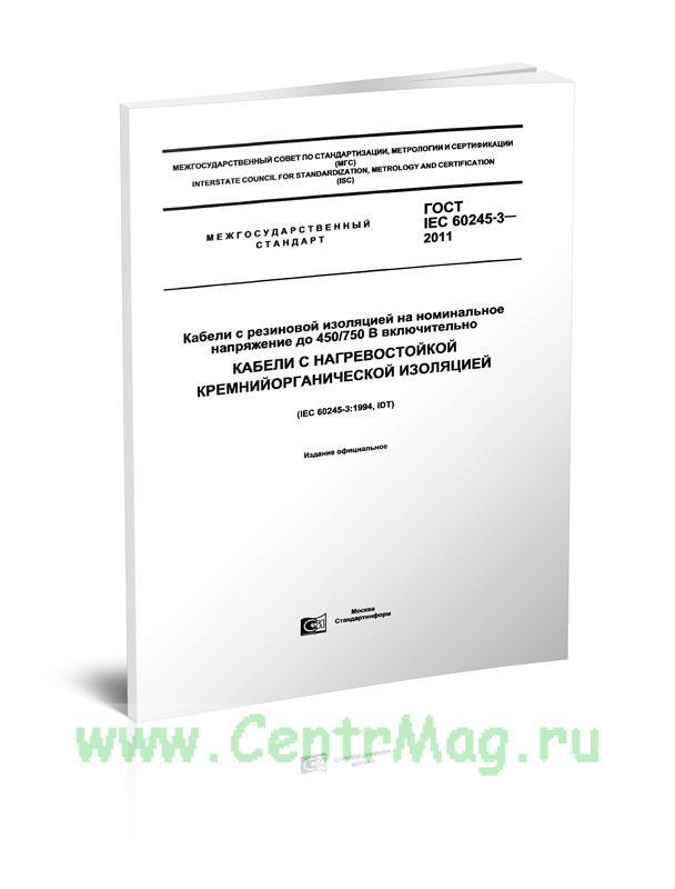 ГОСТ IEC 60245-3-2011 Кабели с резиновой изоляцией на номинальное напряжение до 450/750 В включительно. Кабели с нагревостойкой кремнийорганической изоляцией 2019 год. Последняя редакция