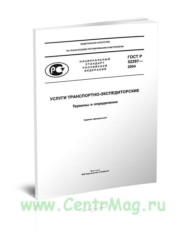 ГОСТ Р 52297-2004 Услуги транспортно-экспедиторские. Термины и определения 2019 год. Последняя редакция