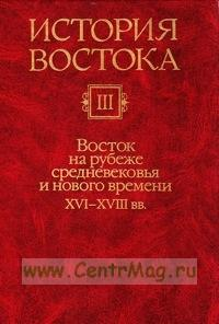 История Востока: В 6 томах. Том 3: Восток на рубеже средневековья и нового времени (XVI-XVIII вв.)