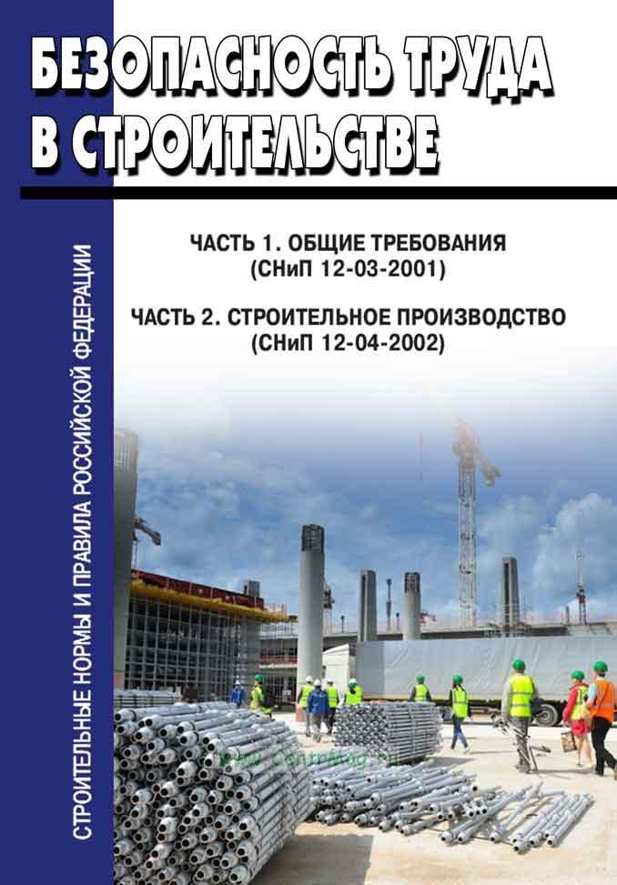 Безопасность труда в строительстве. Часть 1. Общие требования (СНиП 12-03-2001). Часть 2. Строительное производство (СНиП 12-04-2002) 2020 год. Последняя редакция