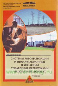 Системы автоматизации и информационные технологии управления перевозкамии на железных дорогах. Учебник