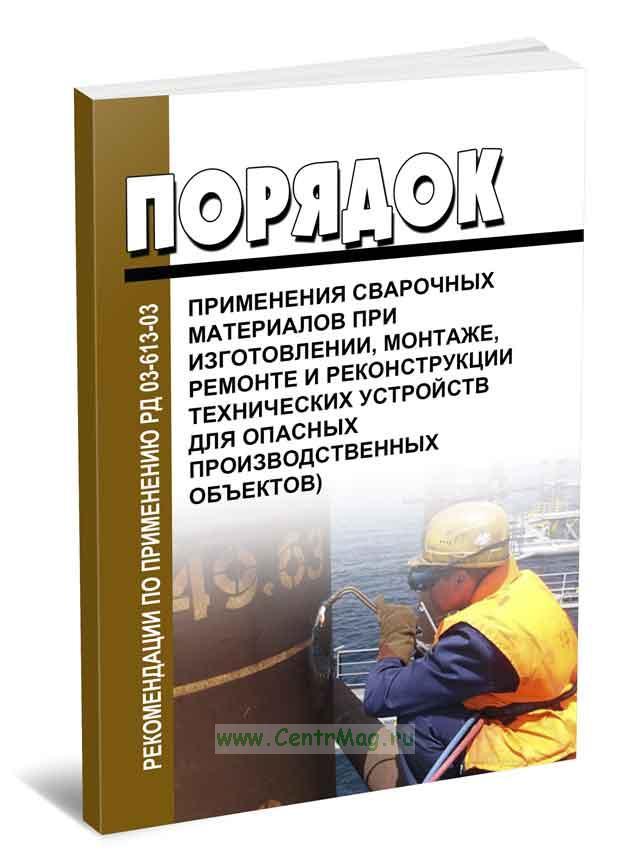 Рекомендации по применению РД 03-613-03 (Порядок применения сварочных материалов при изготовлении, монтаже, ремонте и реконструкции технических устройств для опасных производственных объектов)