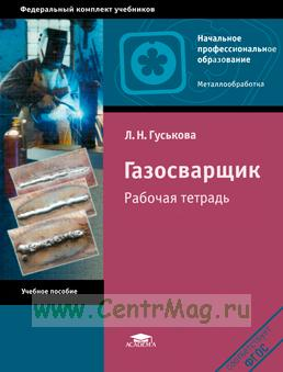 Газосварщик: рабочая тетрадь: учебное пособие (3-е издание, стереотипное)