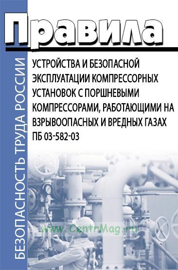 ПБ 03-582-03. Правила устройства и безопасной эксплуатации компрессорных установок с поршневыми компрессорами, работающими на взрывоопасных и вредных газах 2019 год. Последняя редакция