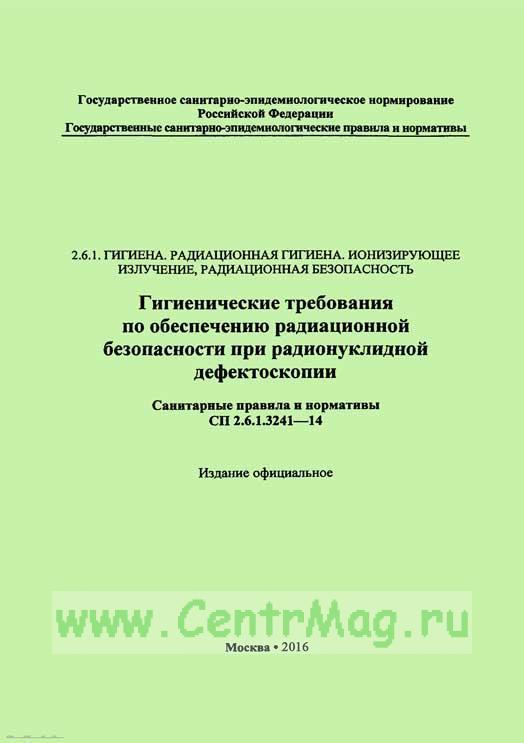 СП 2.6.1.3241-14 Гигиенические требования по обеспечению радиационной безопасности при радионуклидной дефектоскопии 2019 год. Последняя редакция
