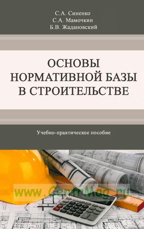 Основы нормативной базы в строительстве: Учебно-практическое пособие