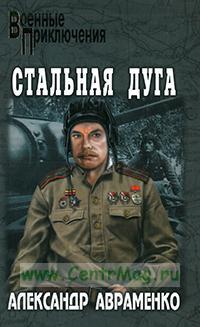 Стальная дуга: роман. Серия Военные Приключения