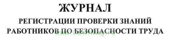 Журнал регистрации проверки знаний работников по безопасности труда