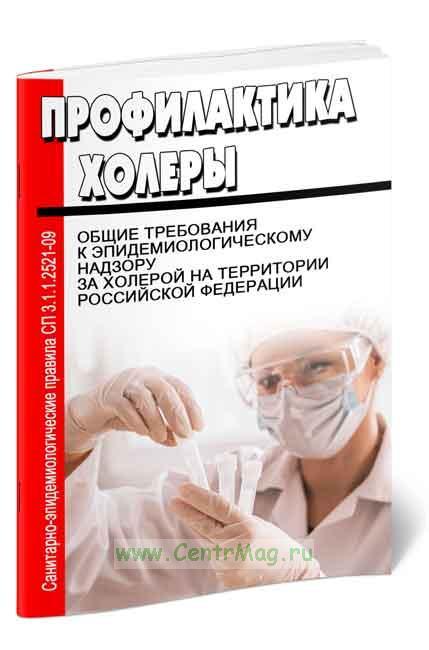СП 3.1.1.2521-09 Профилактика холеры. Общие требования к эпидемиологическому надзору за холерой на территории Российской Федерации 2019 год. Последняя редакция