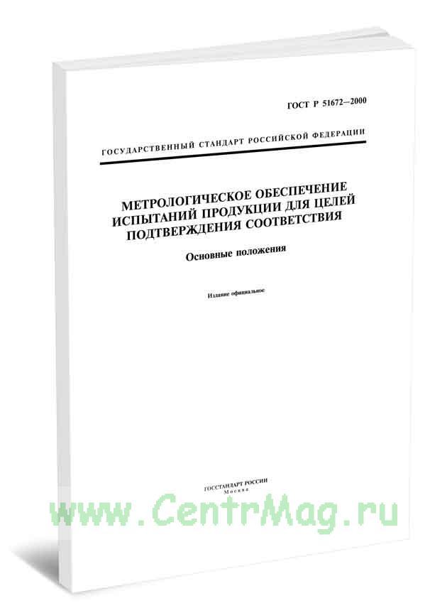 ГОСТ Р 51672-2000 Метрологическое обеспечение испытаний продукции для целей подтверждения соответствия. Основные положения 2020 год. Последняя редакция