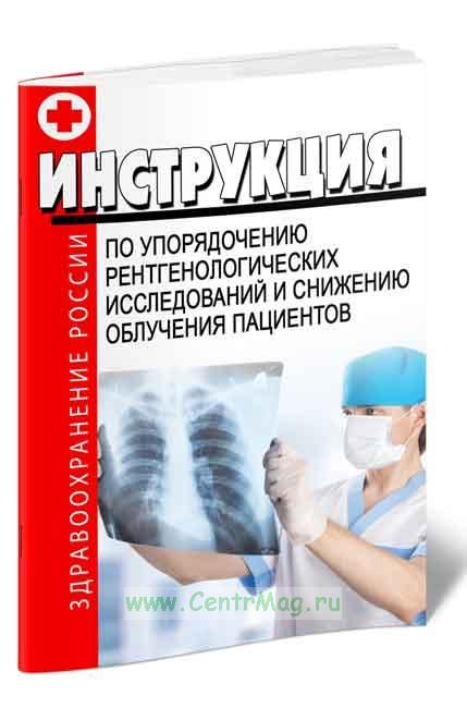 Инструкция по упорядочению рентгенологических исследований и снижению облучения пациентов 2019 год. Последняя редакция