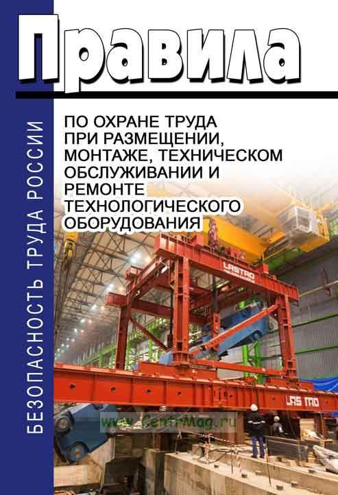Правила по охране труда при размещении, монтаже, техническом обслуживании и ремонте технологического оборудования 2019 год. Последняя редакция