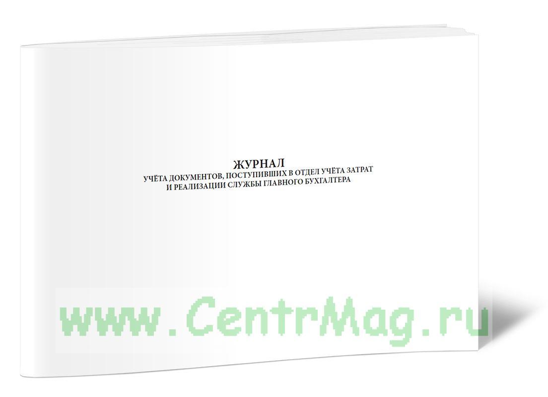Журнал учёта документов, поступивших в отдел учета затрат и реализации службы главного бухгалтера